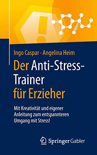 Der Anti-Stress-Trainer für Erzieher: Mit Kreativität und eigener Anleitung zum entspannteren Umgang mit Stress!