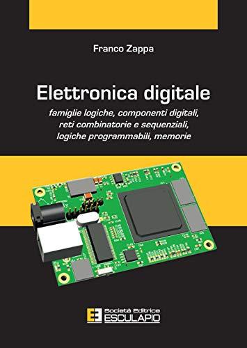 Elettronica digitale. Famiglie logiche, componenti digitali, reti combinatorie e sequenziali, logiche programmabili, memorie