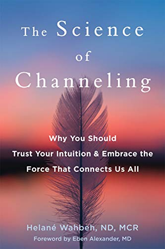 The Science of Channeling: Why You Should Trust Your Intuition and Embrace the Force That Connects Us All (English Edition)