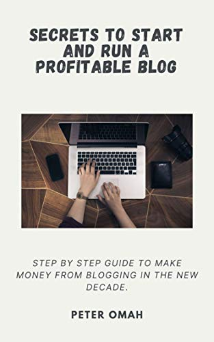 SECRETS TO START AND RUN A PROFITABLE BLOG: STEP BY STEP GUIDE TO MAKE MONEY FROM BLOGGING IN THE NEW DECADE. (English Edition)
