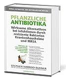 Pflanzliche Antibiotika. Wirksame Alternativen bei Infektionen durch resistente Bakterien Krankenhauskeime und MRSA: Heilkräuter, die Leben retten ... konventionelle Antibiotika nicht mehr wirken.
