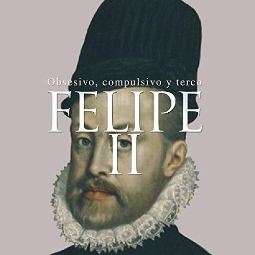 Felipe II: Obsesivo, compulsivo y terco [Felipe II: Obsessive, Compulsive and Stubborn] copertina