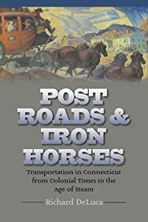 Post Roads & Iron Horses: Transportation in Connecticut from Colonial Times to the Age of Steam (The Driftless Connecticut...