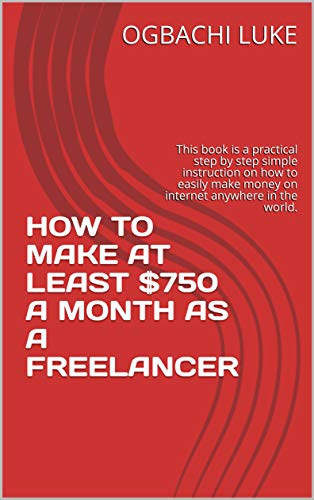 HOW TO MAKE AT LEAST $750 A MONTH AS A FREELANCER: This book is a practical step by step simple instruction on how to easily make money on internet anywhere in the world. (English Edition)