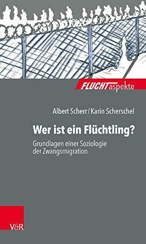 Wer ist ein Flüchtling?: Grundlagen einer Soziologie der Zwangsmigration (Fluchtaspekte / Geflüchtete Menschen psychosozial unterstützen und begleiten)