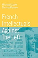 French Intellectuals Against the Left: The Antitotalitarian Moment of the 1970s (Berghahn Monographs in French Studies)