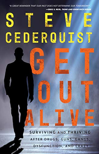 Get Out Alive: Surviving and Thriving After Drugs, Guns, Gangs, Dysfunction and Crazy