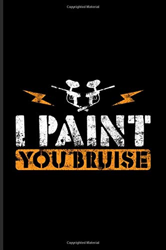 I Paint You Bruise: Funny Paintballing Quote Journal | Notebook | Workbook For Games, Camouflage, Adrenaline, Airsoft & Battle Arena Fans - 6x9 - 100 Graph Paper Pages