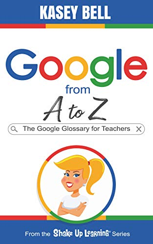 Google from A to Z: The Google Glossary for Teachers (Shake Up Learning Series Book 2)