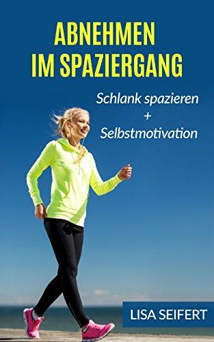 Abnehmen im Spaziergang: Schlank spazieren + Selbstmotivation (Bundle) (Abnehmen im Spaziergang, Selbstmotivation)
