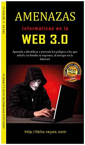 'AMENAZAS INFORMÁTICAS EN LA WEB 3.0': Guía para aprender a identificar y prevenir los riesgos a los que usted y su familia, se exponen, al navegar en Internet. (Spanish Edition)