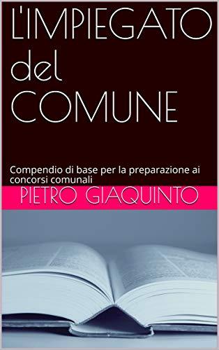 L'IMPIEGATO del COMUNE: Compendio di base per la preparazione ai concorsi comunali (Corsi e Concorsi STUDIOPIGI Vol. 1)