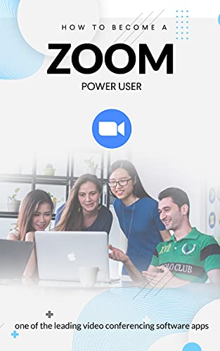 HOW TO BECOME A ZOOM POWER USER: One of the Leading Video Conferencing Software Apps (English Edition)
