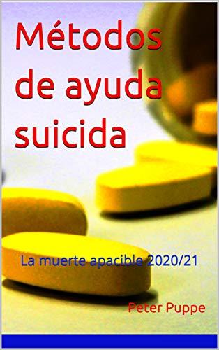 Métodos de ayuda suicida: La muerte apacible 2020/21 - Este libro también está disponible en los siguientes idiomas: Inglés - Holandés - Japonés - Chino - Turco - Francés - Italiano - Portugués