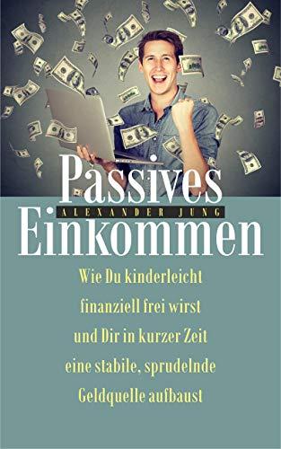 Passives Einkommen: Wie Du kinderleicht finanziell frei wirst und Dir in kurzer Zeit eine stabile, sprudelnde Einkommensquelle aufbaust