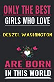 Only the best Girls who love Denzel Washington are born in this world: Denzel Washington  Notebook/Journal,guest book,Happy Birthday,Cute Girls ... Gift For Coworker/Bos,Coworker Notebook