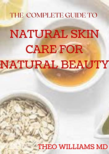 THE COMPLETE GUIDE TO NATURAL SKIN CARE FOR NATURAL BEAUTY: The Guide to Using Natural Ingredients for Wellness, Personal Skincare And Enrich Your Skin With Healthiness (English Edition)