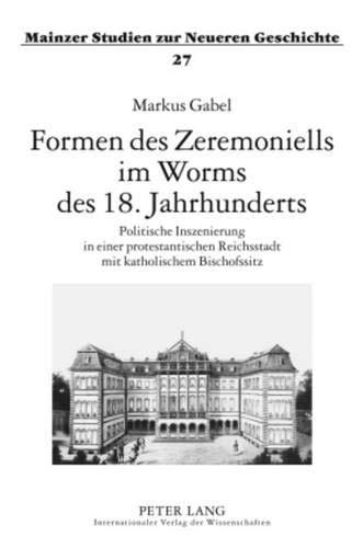 Formen des Zeremoniells im Worms des 18. Jahrhunderts: Politische Inszenierung in einer protestantischen Reichsstadt mit katholischem Bischofssitz (Mainzer Studien zur Neueren Geschichte, Band 27)