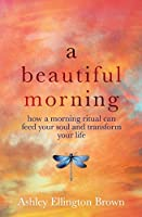 A Beautiful Morning: How a Morning Ritual Can Feed Your Soul and Transform Your Life