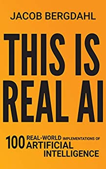 This Is Real AI: 100 Real-World Implementations of Artificial Intelligence by [Jacob Bergdahl]