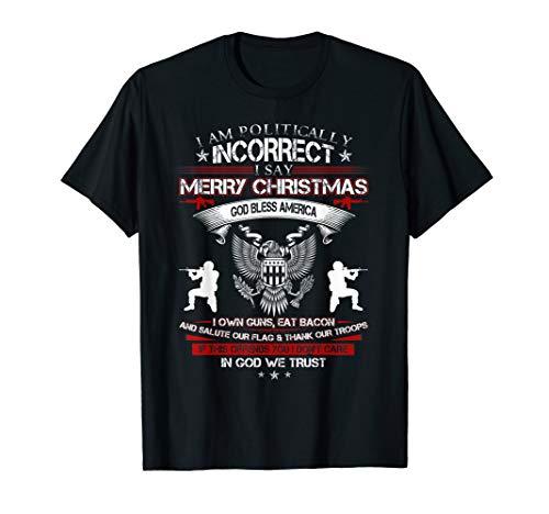 I Am Politically Incorrect I Say Merry Christmas God Bless T-Shirt
