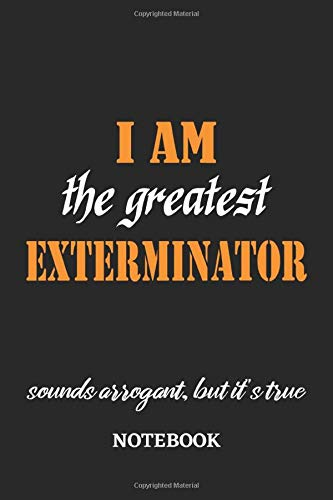 I am the Greatest Exterminator sounds arrogant, but it's true Notebook: 6x9 inches - 110 dotgrid pages • Greatest Passionate working Job Journal • Gift, Present Idea