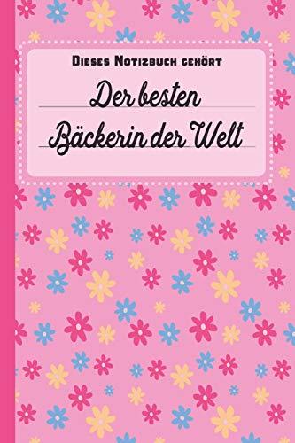 Dieses Notizbuch gehört der besten Bäckerin der Welt: Geschenk für Bäcker und Bäckerinnen: blanko Notizbuch | Journal | To Do Liste - über 100 ... Notizen - Tolle Geschenkidee als Dankeschön