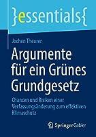 Argumente fuer ein Gruenes Grundgesetz: Chancen und Risiken einer Verfassungsaenderung zum effektiven Klimaschutz (essentials)