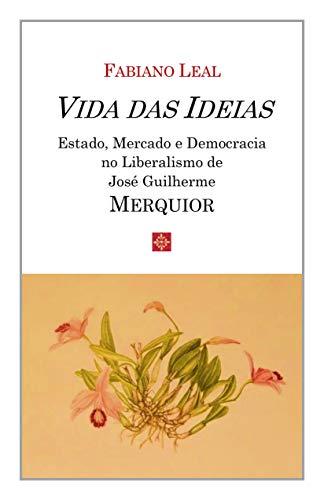 Vida das Ideias - Estado, Mercado e Democracia no Liberalismo de José Guilherme Merquior
