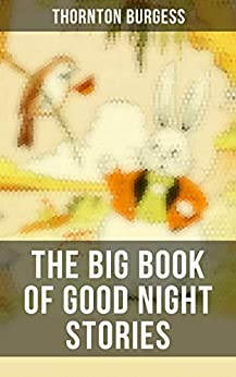 The Big Book of Good Night Stories: 37 Wonderfully Illustrated Children's Books: The Adventures of Peter Cottontail, Mrs. Peter Rabbit… by [Thornton Burgess, Harrison Cady, George Kerr, Louis Agassiz Fuertes, C. S. Corson, F. A. Anderson]
