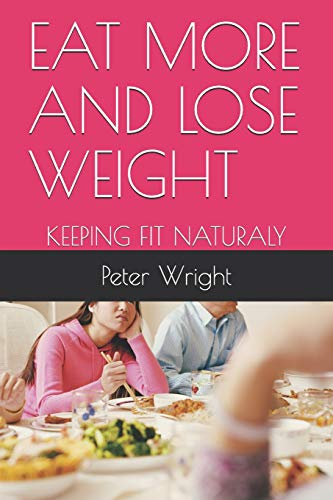 EAT MORE AND LOSE WEIGHT: KEEPING FIT NATURALY