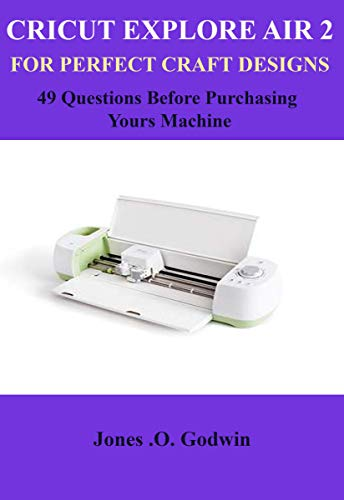 CRICUT EXPLORE AIR 2 FOR PERFECT CRAFT DESIGNS: 49 Questions Before Purchasing Your Machine (English Edition)