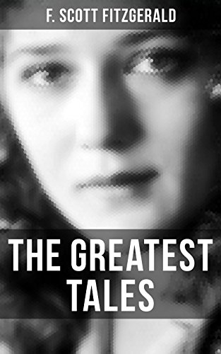 The Greatest Tales of F. Scott Fitzgerald: Bernice Bobs Her Hair, The Diamond as Big as the Ritz, The Curious Case of Benjamin Button , The Popular Girl, Winter Dreams…