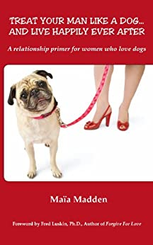 Treat Your Man Like A Dog...And Live Happily Ever After by [Maia Madden, Fred Luskin, Alicia Dickerson]