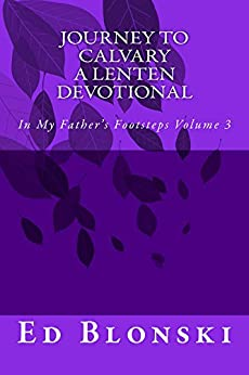 Journey to Calvary: A Lenten Devotional (In My Father's Footsteps Book 3) by [Ed Blonski]