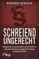 Schreiend ungerecht: Alltaegliche Justizskandale in Deutschland - wie sich das System gegen Unschuldige und Opfer richtet