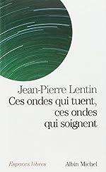 Ces ondes qui tuent, ces ondes qui soignent de Jean-Pierre Lentin