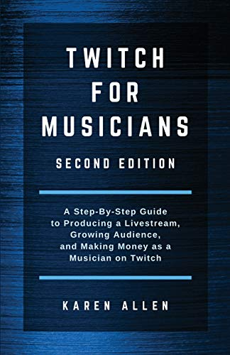Twitch for Musicians: A Step-by-Step Guide to Producing a Livestream, Growing Audience, and Making M