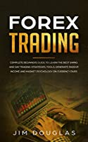 Forex Trading: Complete Beginners Guide to Learn the Best Swing and Day Trading Strategies, Tools, Generate Passive Income and Market Psychology on Currency Pairs