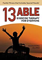 13 Able: Exercise Therapy for Everyone: Family Fitness that Includes Special Needs!