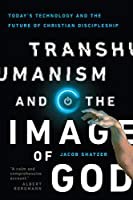 Transhumanism and the Image of God: Today's Technology and the Future of Christian Discipleship