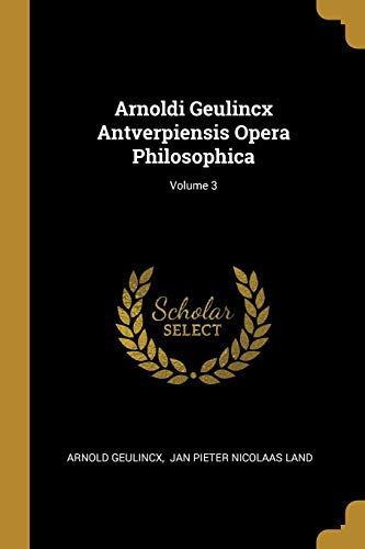 Arnoldi Geulincx Antverpiensis Opera Philosophica; Volume 3 (French Edition)