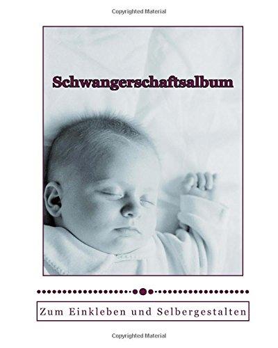 Schwangerschaftsalbum: Tagebuch zum Einkleben und Selbergestalten mit vielen nützlichen Informationen zur Schwangerschaft (German Edition)