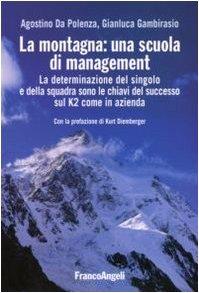 La montagna: una scuola di management. La determinazione del singolo e della squadra sono le chiavi del successo sul K2 come in azienda (La società industriale e postind.-Saggi)