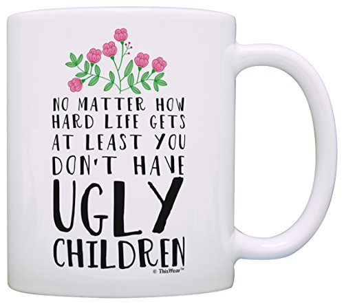 Funny Mom Gifts At Least You Don't Have Ugly Children Funny Gifts...