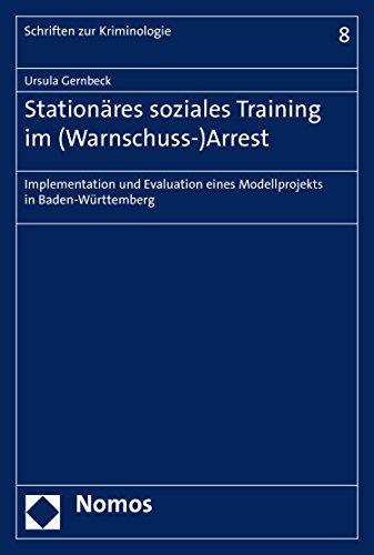 Stationäres soziales Training im (Warnschuss-)Arrest: Implementation und Evaluation eines Modellprojekts in Baden-Württemberg (Schriften zur Kriminologie 8)