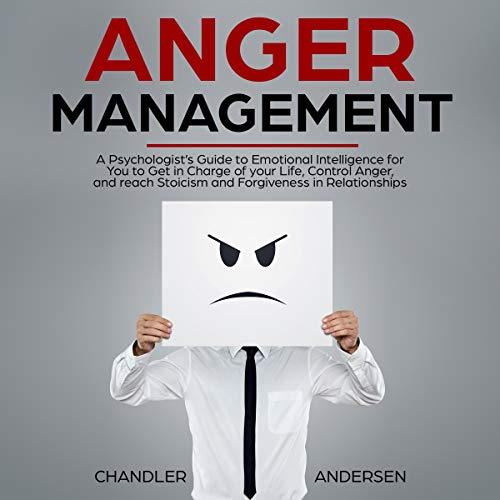 Anger Management: A Psychologist's Guide to Emotional Intelligence for You to Get in Charge of Your Life, Control Anger, and Reach Stoicism and Forgiveness in Relationships audiobook cover art
