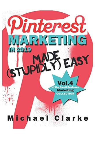 Pinterest Marketing in 2019 Made (Stupidly) Easy (Vol. 4 of the Small Business Marketing Collection)