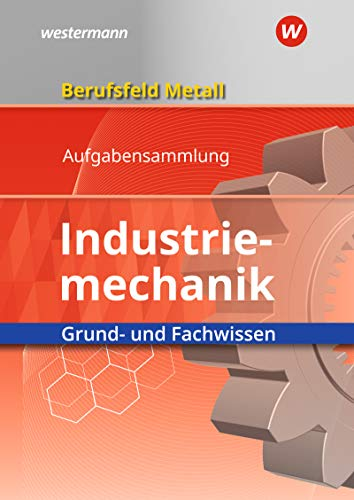 Berufsfeld Metall - Industriemechanik: Grund- und Fachwissen: Aufgabensammlung