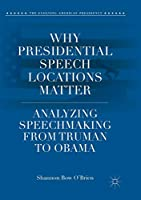 Why Presidential Speech Locations Matter: Analyzing Speechmaking from Truman to Obama (The Evolving American Presidency)